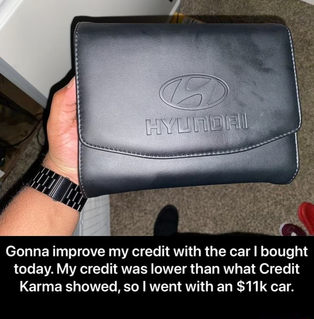 Gonna improve my credit with the car I bought today. My credit was lower than what Credit Karma showed, so went with an car.  Gonna improve my credit with the car I bought today. My credit was lower than what Credit Karma showed, so I went with an $11k car memes
