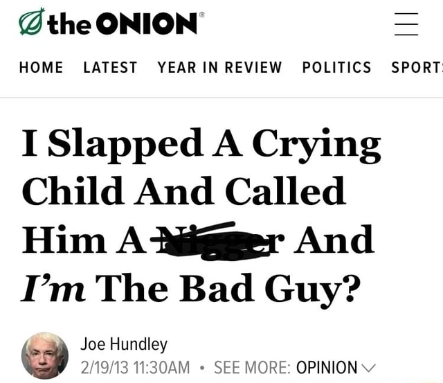 The ONION HOME LATEST IN YEAR REVIEW POLITICS SPORT I Slapped A Crying Child And Called Him A ijggger And I'm The Bad Guy Joe Hundley SEE MORE OPINION meme