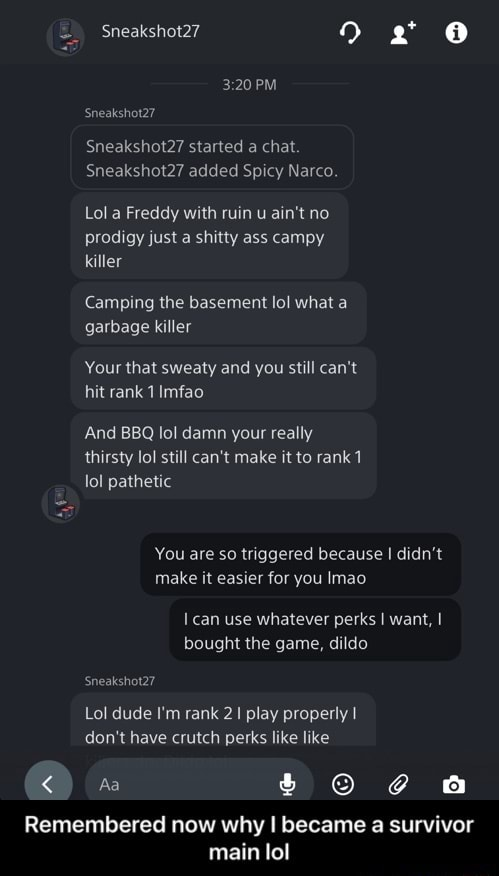 Sneakshot27 9  PM Sneakshot27 show started a chat. Sneakshot27 added Spicy Narco Lol a Freddy with ruin u ain't no prodigy just a shitty ass campy killer Camping the basement lol what a garbage killer Your that sweaty and you still can not hit rank 1 Imfao And BBQ lol damn your really thirsty lol still can not make it to rank 1 lol pathetic You are so triggered because I didn't make it easier for you Imao can use whatever perks I want, bought the game, dildo Sneakshot27 Lol dude I'm rank 2 play properly I do not have crutch perks like like Aa Remembered now why I became a survivor main lol  Remembered now why I became a survivor main lol memes