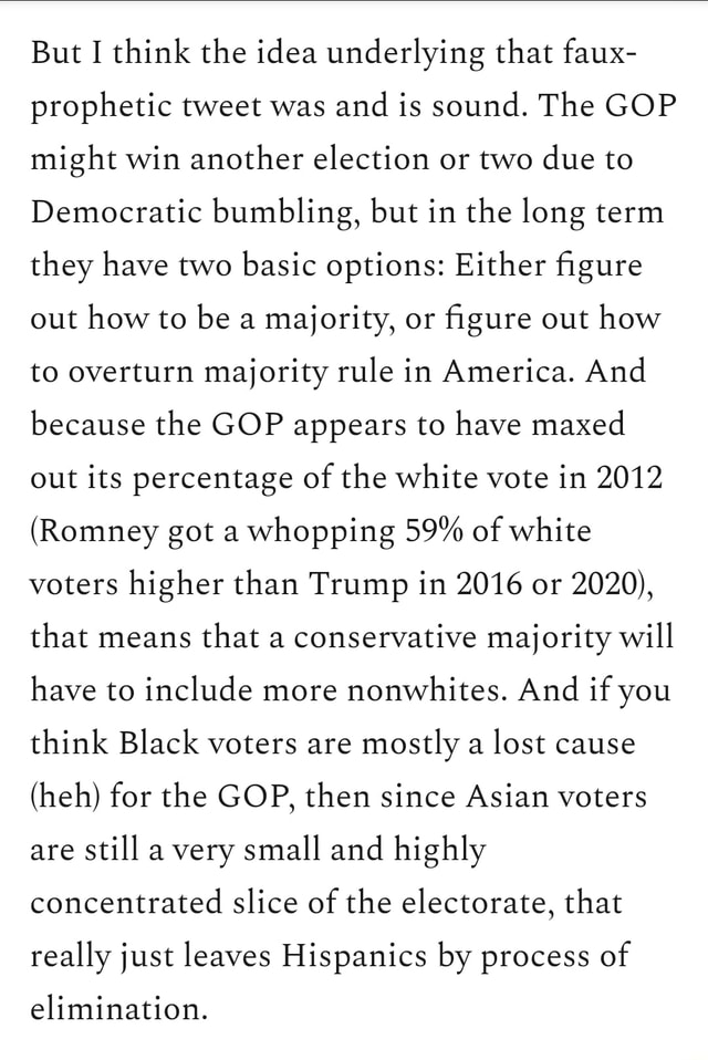 But I think the idea underlying that faux prophetic tweet was and is sound. The GOP might win another election or two due to Democratic bumbling, but in the long term they have two basic options Either figure out how to be a majority, or figure out how to overturn majority rule in America. And because the GOP appears to have maxed out its percentage of the white vote in 2012 Romney got a whopping 59% of white voters higher than Trump in 2016 or 2020 , that means that a conservative majority will have to include more nonwhites. And if you think Black voters are mostly a lost cause heh for the GOP, then since Asian voters are still a very small and highly concentrated slice of the electorate, that really just leaves Hispanics by process of elimination meme