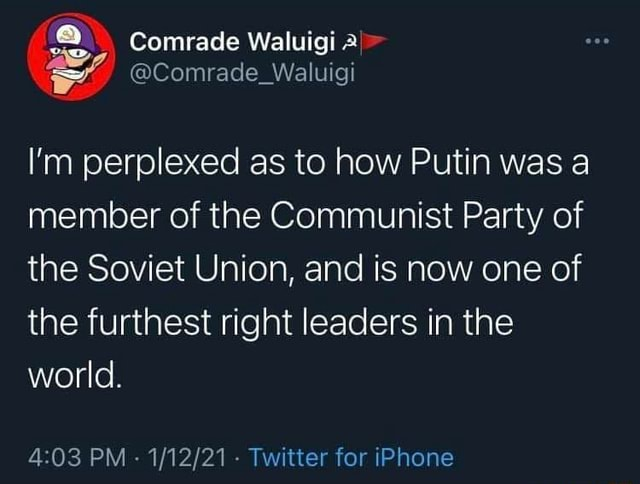 Comrade Waluigi a  Comrade Waluigi I'm perplexed as to how Putin was a member of the Communist Party of the Soviet Union, and is now one of the furthest right leaders in the world. PM   Twitter for iPhone memes