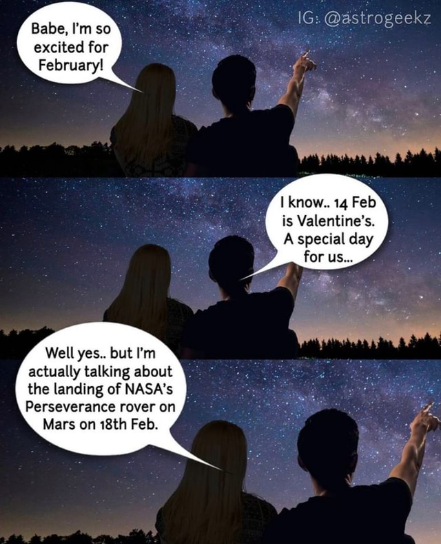 Babe, I'm so excited for February IG  astrogeekz know 14 Feb is Valentine's. A special day for us Well yes but I'm actually talking about the landing of NASA's Perseverance rover on Mars on 18th Feb memes