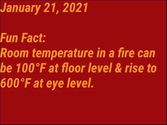 January 21, 2021 Fun Fact Room temperature in a fire can be at floor level  and  rise to at eye level memes