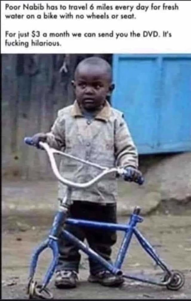 Poor Nabib has to travel 6 miles every day for fresh water on bike with no wheels or seat For just $3 month we can send you the DVD. It's fucking hilarious memes