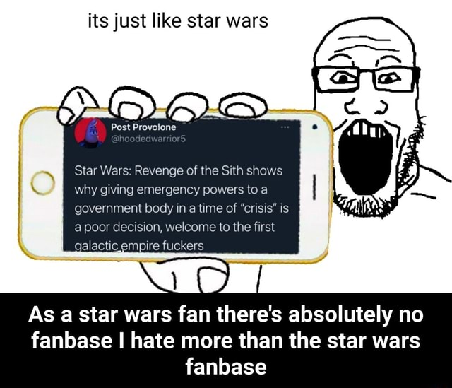 Its just like star wars Post Provolone Star Wars Revenge of the Sith shows why giving emergency powers to a government body in a time of crisis is a poor decision, welcome to the first galactic empire fuckers As a star wars fan there's absolutely no fanbase I hate more than the star wars fanbase  As a star wars fan there's absolutely no fanbase I hate more than the star wars fanbase memes