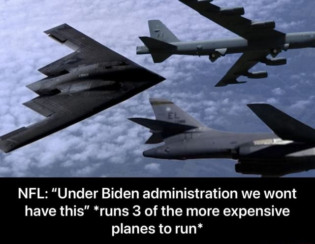 NFL Under Biden administration we wont have this runs 3 of the more expensive planes to run* NFL Under Biden administration we wont have this *runs 3 of the more expensive planes to run* meme