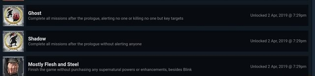 Ghost Unlocked 2 Apr, 2019 Complete all missions after the prologue, alerting no one or killing no one but key targets Shadow Unlocked 2.Apr, 2019 Complete all missions after the prologue without alerting anyone Mostly Flesh and Steel Unlocked 2 Apr, 2019 Finish the game without purchasing any supemnatural powers or enhancements, besides Blink memes