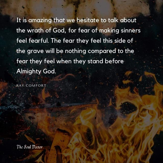 It is amazing, that we hesitate to talk about the wrath of God, for fear of making sinners feel fearful. The fear they feel this side of the grave will be nothing compared to the fear they feel when they stand before Almighty God. RAY. COMFORT The Soul Doctor meme