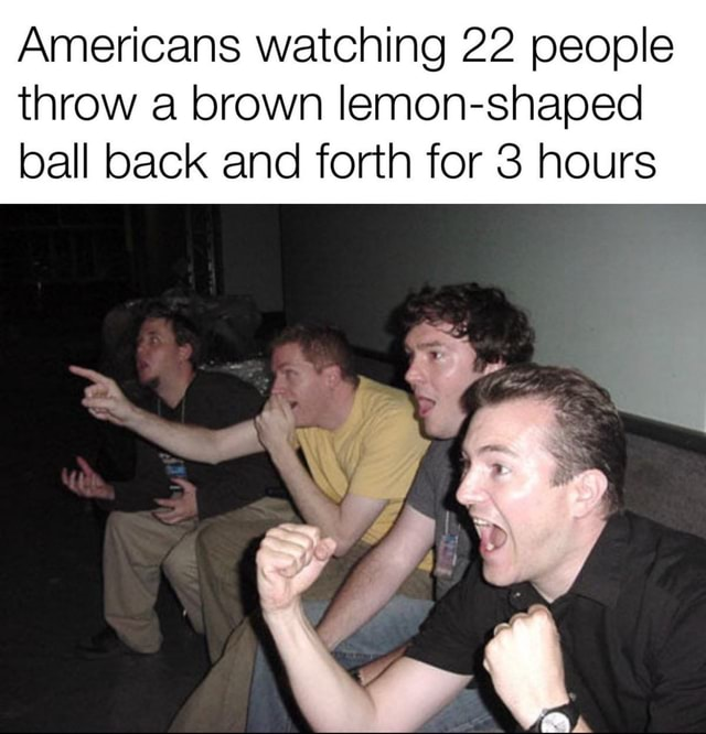 Americans watching 22 people throw a brown lemon shaped ball back and forth for 3 hours meme