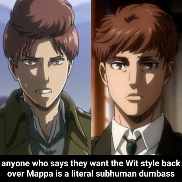 Anyone who says they want the Wit style back over Mappa is a literal subhuman dumbass anyone who says they want the Wit style back over Mappa is a literal subhuman dumbass memes