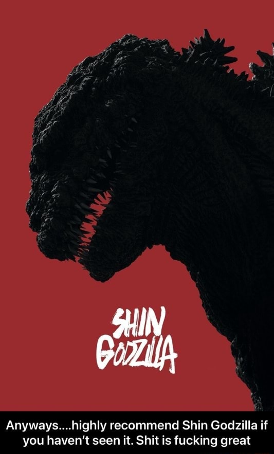 Anyways highly recommend Shin Godzilla if you haven't seen it. Shit is fucking great Anyways highly recommend Shin Godzilla if you haven't seen it. Shit is fucking great meme