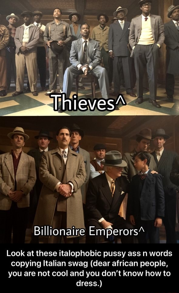 Billionaire Emperors Look at these italophobic pussy ass n words copying Italian swag dear african people, you are not cool and you do not know how to dress. Look at these italophobic pussy ass n words copying Italian swag dear african people, you are not cool and you don't know how to dress. memes