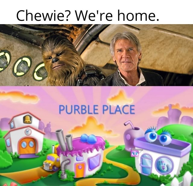 Chewie We're home. PLAC on meme