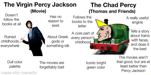 The Virgin Percy Jackson The Chad Percy Movie Thomas and Friends Doesn't Has no F the ollows the follow the reason Has to Follows no books to the A really useful engine books at all exist letter A core part of Tells a story Ruined About Greek every person about trains childhoods everywhere gods or something idk childhood with does it faces, everywhere something idk and does I the best The movies aren't Dull color The movies are Iconic bright that good, but are at palette forgettably bad green color least better than made Percy Jackson meme