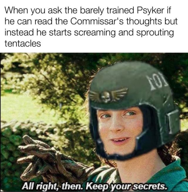When you ask the barely trained Psyker if he can read the Commissar's thoughts but instead he starts screaming and sprouting tentacles LS All then. Keep secrets memes