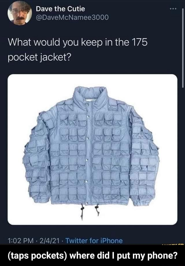 Dave the Cutie What would you keep in the 175 pocket jacket PM Twitter for iPhone taps pockets where did put my phone taps pockets where did I put my phone meme