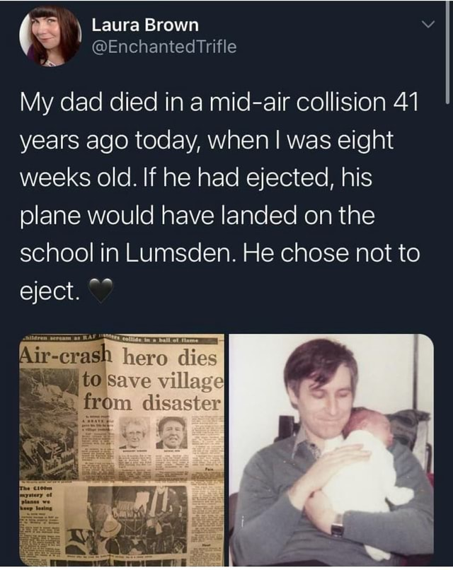 Laura Brown Enchanted My dad died ina years ago today, when weeks old. If he plane would have landed on the school in Lumsden He chose not to eject.  mid air collis ion when I was eight ad ejected, his lanced onthe. He chose not to Trifle ion 41 Cras hero dies to Save village disaster memes