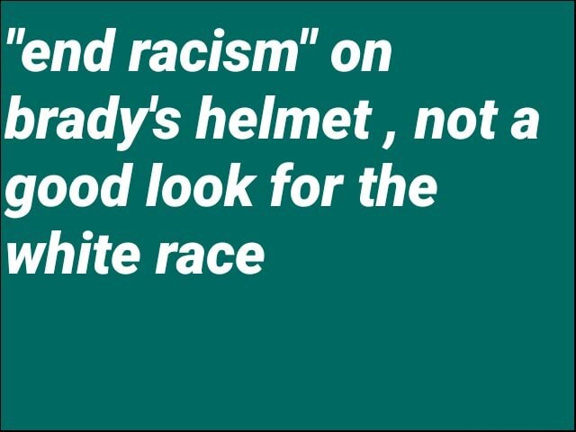 End racism on brady's helmet, not a good look for the white race memes