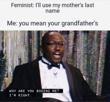 Feminist I'll use my mother's last name Me you mean your grandfather's WHY ARE YOU BOOING ME RIGHT meme