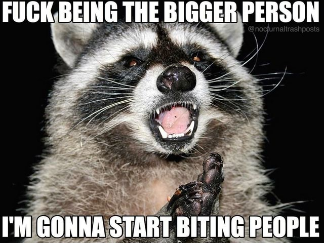 FUCK BEING THE BIGGER PERSON I'M GONNA START BITING PEOPLE meme