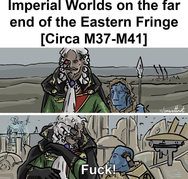 Imperial Worlds on the far end of the Eastern Fringe Circa M37 M41 bs NI Fuck memes