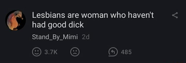 Lesbians are woman who haven't had good dick Stand By Mimi am a 485 meme
