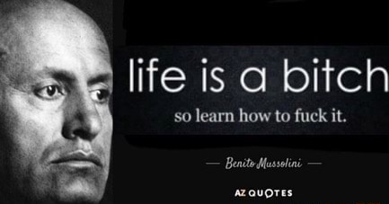 Life is a bitch so learn how to fuck it. Benite Mussolini azquores meme