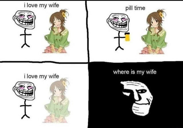 Love my wife pill time ilove my wife meme
