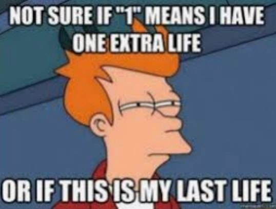 NOT SURE IF 1 MEANS I HAVE ONE EXTRA LIFE OR IF THIS'1SIMY LAST LIFE memes