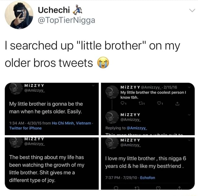 I searched up little brother on my older bros tweets My little brother is gonna be the man when he gets older. Easily. Twitter for iPhone AM from Ho Chi Minh, Yietnam MIZZY aAmizzyy My little brother the coolest person know tbh. MIZZYY Amizzyy Replying to Amizayy, The best thing about my life has been watching the growth of my little brother. Shit gives me a different type of joy. MIZZVY MiZZYY Amizzyy Amizzyy Ilove my littie brother, this nigga 6 years old and he like my bestfriend. PM Echofon meme