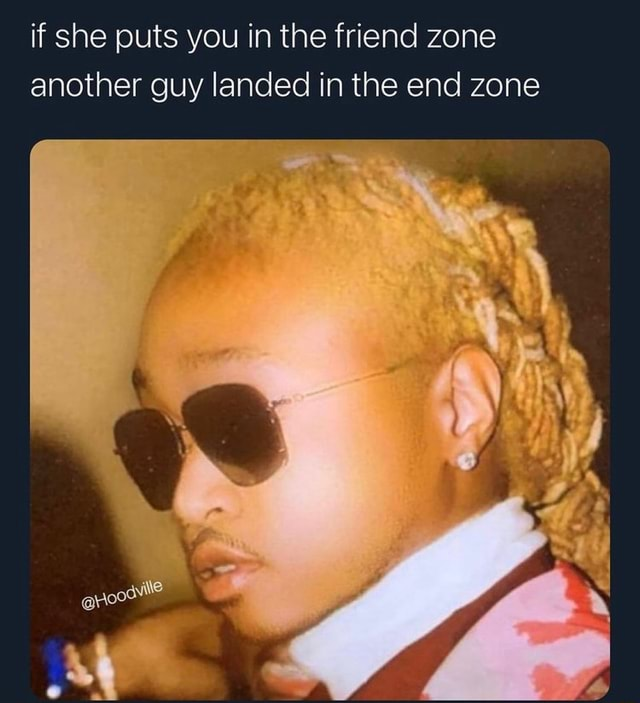 If she puts you in the friend zone another guy landed in the end zone meme