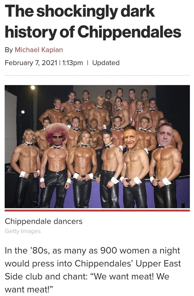 The shockingly dark history of Chippendales By Michael Kaplan February 7, 20211 I Updated Chippendale dancers Getty Images In the as many as 900 women a night would press into Chippendales Upper East Side club and chant We want meat We want meat memes