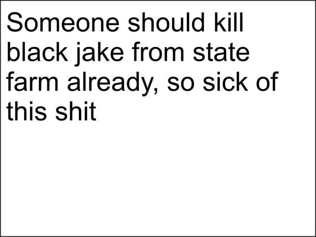 Someone should kill black jake from state farm already, so sick of this shit meme