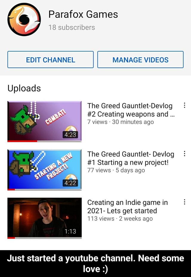 Games 18 subscribers EDIT CHANNEL MANAGE Uploads The Greed Gauntlet Devlog 2 Creating weapons and 7 views 30 minutes ago The Greed Gauntlet Devlog 1 Starting a new project 77 views 5 days ago Creating an Indie game in 2021 Lets get started 113 views 2 weeks ago Just started a youtube channel. Need some love Just started a youtube channel. Need some love meme