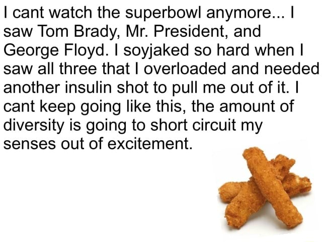 I cant watch the superbowl anymore I saw Tom Brady, Mr. President, and George Floyd. I soyjaked so hard when I saw all three that I overloaded and needed another insulin shot to pull me out of it. I cant keep going like this, the amount of diversity is going to short circuit my senses out of excitement meme