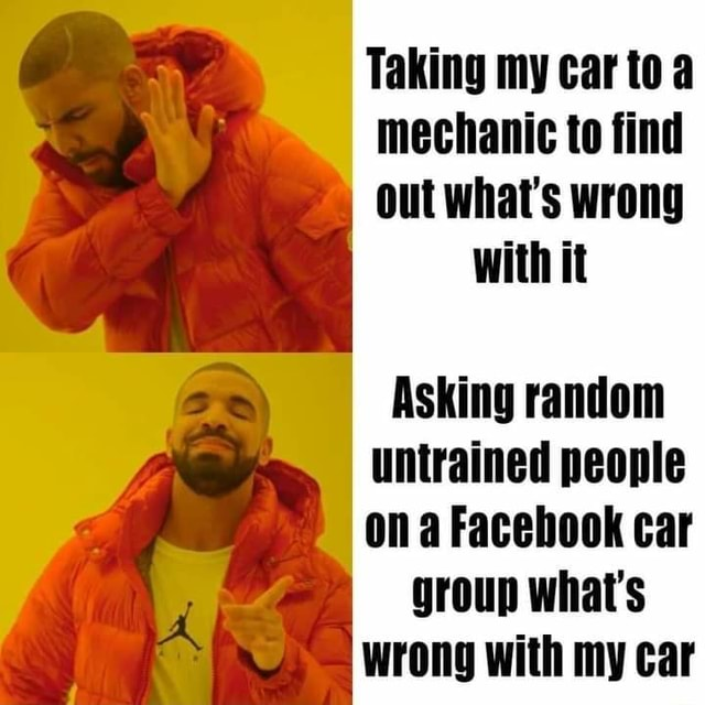 Taking my car to mechanic to find out what's wrong with it Asking random untrained people on a Facebook car group what's wrong with my car meme