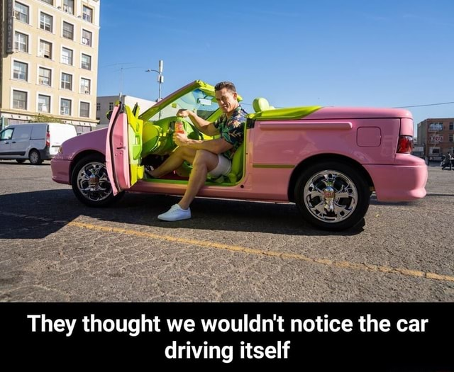 They thought we wouldn't notice the car driving itself They thought we wouldn't notice the car driving itself meme