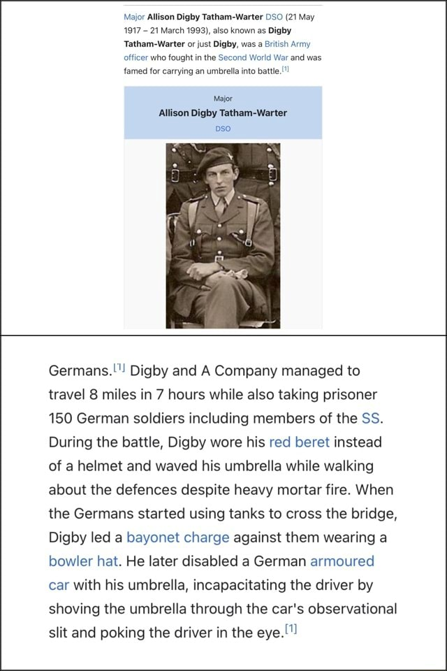 Major Allison Digby Tatham Warter DSO 21 May 1917 21 March 1993 , also known as Digby Tatham Warter or just Digby, was a British Army officer who fought in the Second World War and was famed for carrying an umbrella into battle Major Allison Digby Tatham Warter so Germans. Digby and A Company managed to travel 8 miles in 7 hours while also taking prisoner 150 German soldiers including members of the SS. During the battle, Digby wore his red beret instead of a helmet and waved his umbrella while walking about the defences despite heavy mortar fire. When the Germans started using tanks to cross the bridge, Digby led a bayonet charge against them wearing a bowler hat. He later disabled a German armoured car with his umbrella, incapacitating the driver by shoving the umbrella through the car