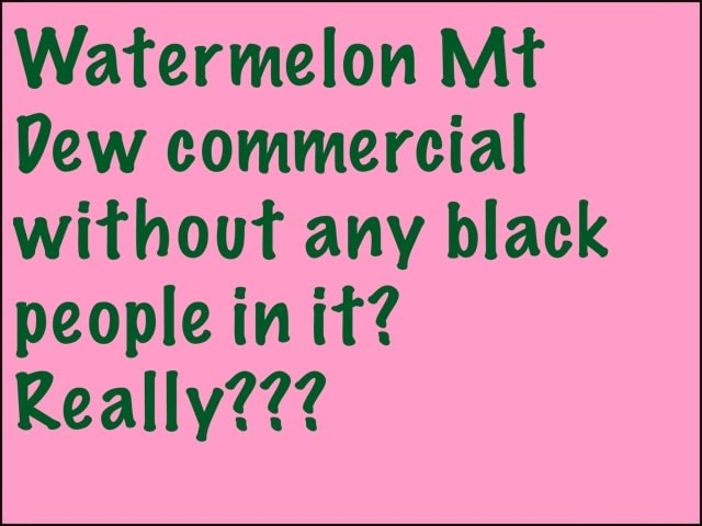 Watermelon Mt Dew commercial without any black people in it Really meme