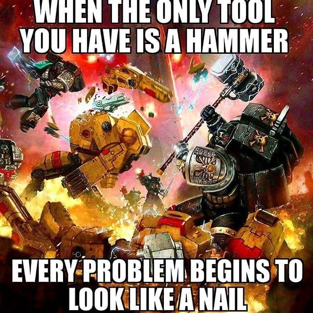 WHEN THE ONLY TUUL YOU HAVE IS A HAMMER EVERY PROBLEM BEGINS TO LOOK LIKE A NAIL meme