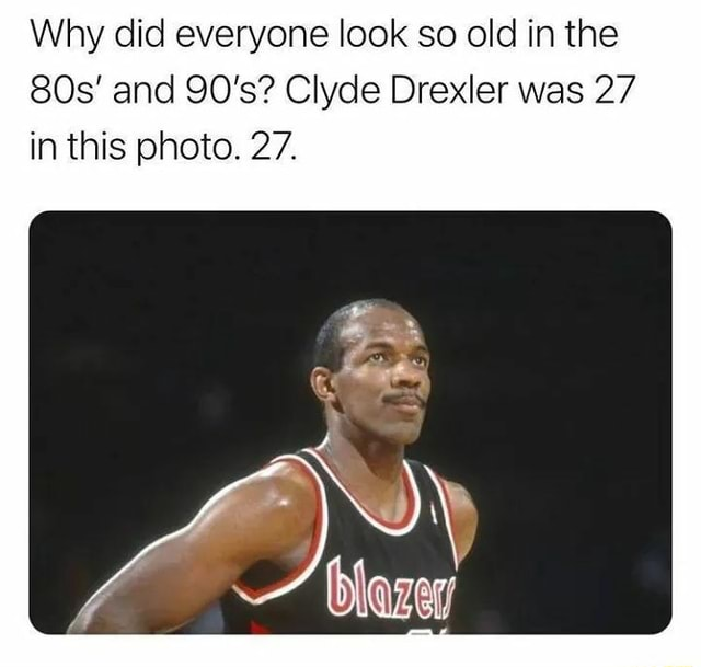 Why did everyone look so old in the and 90's Clyde Drexler was 27 in this photo. 27 memes