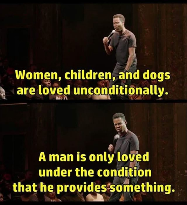If Women, children{ and dogs are loved unconditionally. A man is only loved under the condit on that he provides'something meme