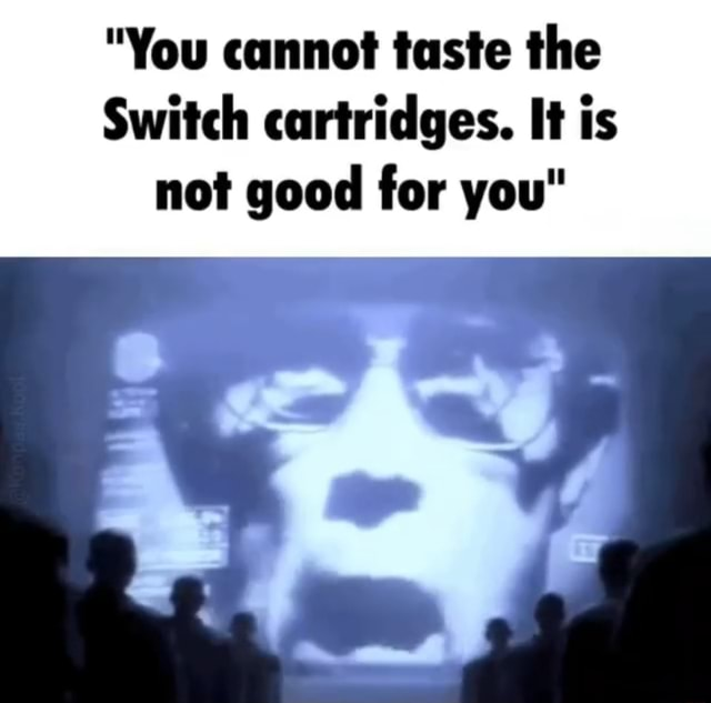 You cannot taste the Switch cartridges. It is not good for you meme