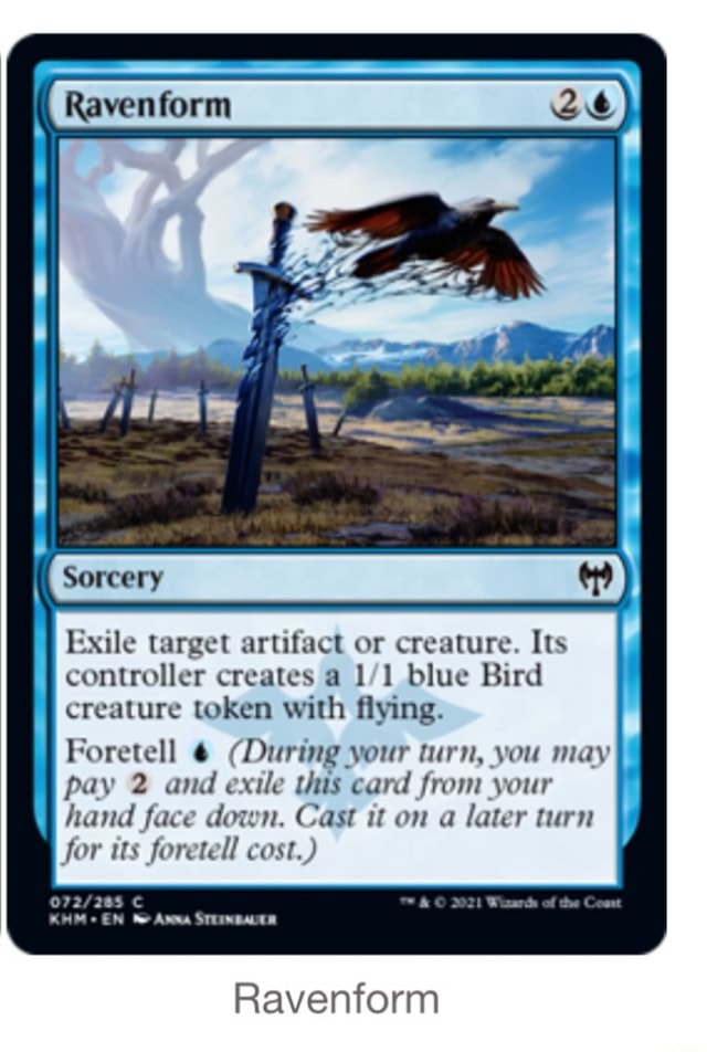 Raven form Exile target artifact or creature. Its controller creates a blue Bird creature token with flying. Foretell During your turn, you may pay 2 and exile Uus card from your i hand face down. Cast it on a later turn for its foretell cost. EN Ravenform meme