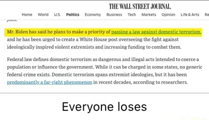 'THE WALLSTREET JOURNAL. Mr. Biden has sa he plans to make a priority of passing.a law sgainst domestic terrorism, and he has been urged to create a White House post overseeing the fight against ideologically inspired violent extremists and increasing funding to combat them. Federal law defines domestic terrorism as dangerous and illegal acts intended to coerce a population or influence the government. While it canbe charged in some states, no generie {federal crime exists. Domestic terrorism spans extremist ideologies but ithas been resominanta far rieht nhenomenon in recent decades, according to researchers. Everyone loses memes