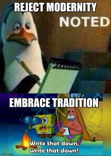 REJECT MODERNITY NOTED EMBRACE TRADITION Write that down, write that down memes