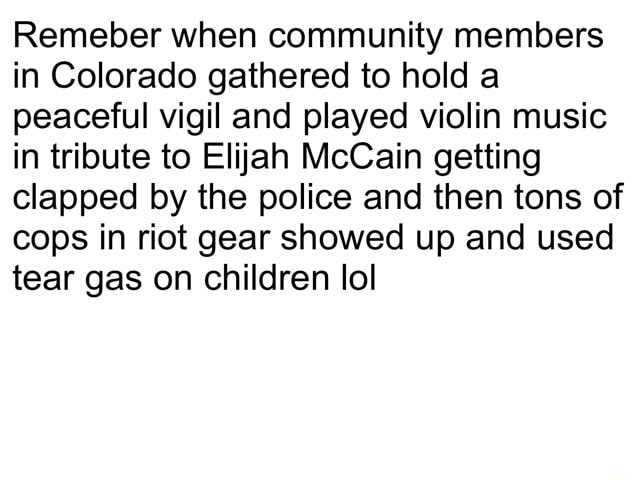 Remeber when community members in Colorado gathered to hold a peaceful vigil and played violin music in tribute to Elijah McCain getting clapped by the police and then tons of cops in riot gear showed up and used tear gas on children lol memes