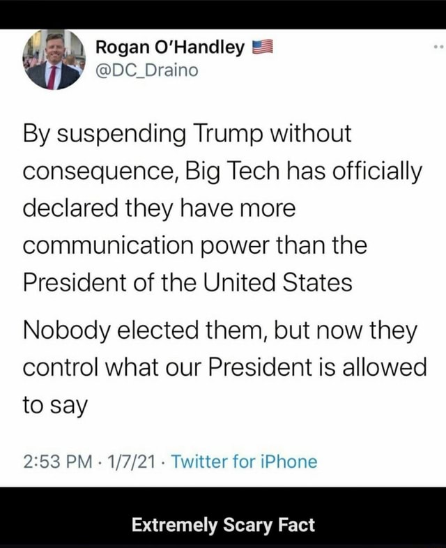 Rogan O'Handley DC Draino By suspending Trump without consequence, Big Tech has officially declared they have more communication power than the President of the United States Nobody elected them, but now they control what our President is allowed to say PM Twitter for iPhone Extremely Scary Fact memes