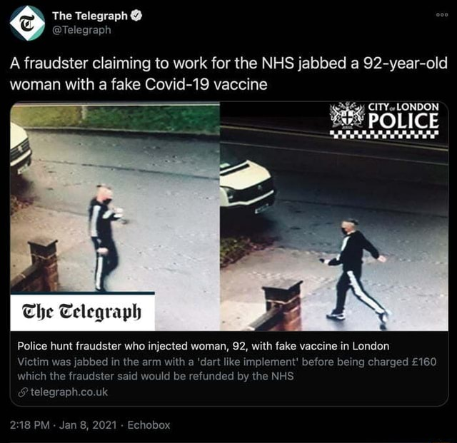 The Telegraph Telegraph A fraudster claiming to work for the NHS jabbed a 92 year old woman with a fake Covid 19 vaccine CITY. LONDON POLICE The Teleqraph Police hunt fraudster who injected woman, 92, with fake vaccine in London Victim was jabbed in the arm with a dart like implement before being charged which the fraudster said would be refunded by the NHS telegraph.co.uk PM Jan 8, 2021 Echobox memes