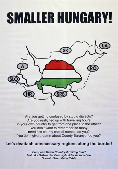 SMALLER HUNGARY Are you getting confused by stupid dialects Are you really fed up with travelling hours in your own country to get from one place to the other You do not want to remember so many needless county capital names, do you You do not give a damn about County Baranya, do you Let's deattach unnecessary regions along the border European Union Countryshrinking Fund Matuska Szilveszter Orseolo Szent Peter Association Orseolo Szent Peter Table memes